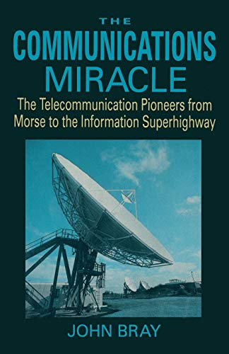 The Communications Miracle: Telecommunications Pioneers from Morse to the Information Superhighway by John Bray