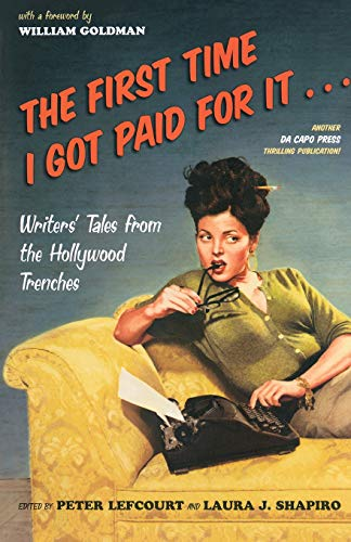 The First Time I Got Paid for it: Writers' Tales from the Hollywood Trenches by Peter Lefcourt