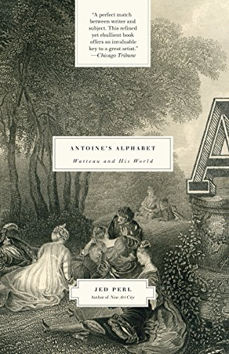 Antoine's Alphabet: Watteau and His World by Jed Perl
