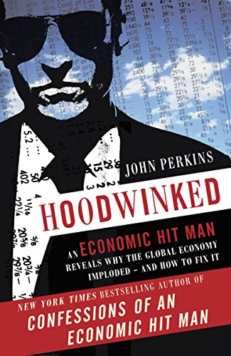 Hoodwinked: An Economic Hit Man Reveals Why the World Financial Markets Imploded by John Perkins