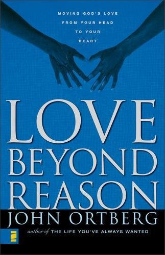 Love Beyond Reason: Moving God's Love from Your Head to Your Heart by John Ortberg