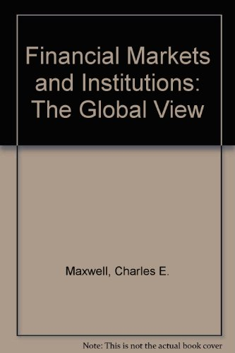 Financial Markets and Institutions: The Global View by Charles E. Maxwell