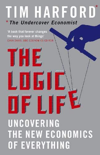 The Logic of Life: Uncovering the New Economics of Everything by Tim Harford