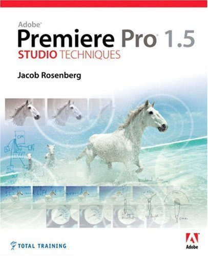 Adobe Premiere Pro 1.5 Studio Techniques by Jacob Rosenberg