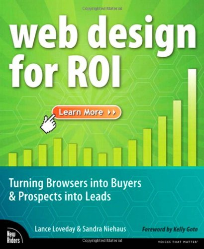 Web Design for ROI: Turning Browsers into Buyers and Prospects into Leads by Lance Loveday