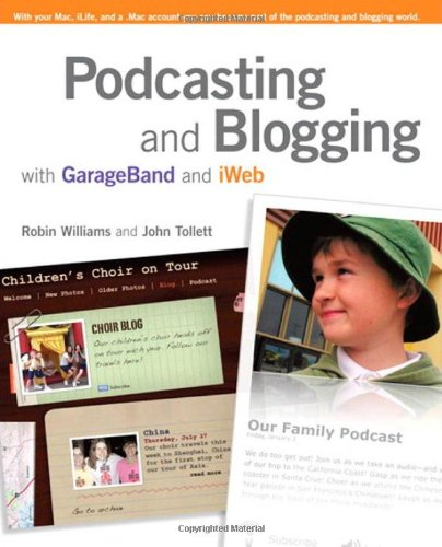 Podcasting and Blogging with Garageband and Iweb by Robin Williams
