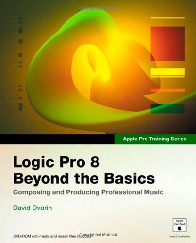 Apple Pro Training Series: Logic Pro 8: Beyond the Basics: Composing and Producing Professional Music by David Dvorin