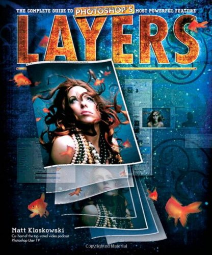 Layers: The Complete Guide to Photoshop's Most Powerful Feature by Matt Kloskowski