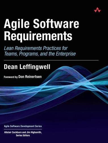 Agile Software Requirements: Lean Requirements Practices for Teams, Programs, and the Enterprise by Dean Leffingwell