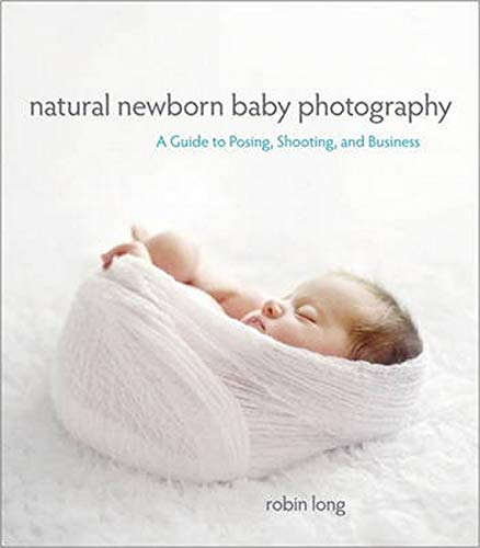 Natural Newborn Baby Photography: A Guide to Posing, Shooting, and Business by Robin Long