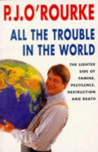 All the Trouble in the World: The Lighter Side of Famine, Pestilence, Destruction and Death by P. J. O'Rourke