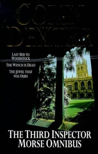 "The Third Inspector Morse Omnibus: ""Last Bus to Woodstock"", ""Wench is Dead"", ""Jewel That Was Ours"" by Colin Dexter"