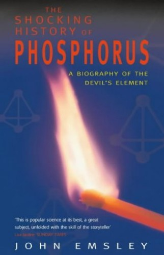 The Shocking History of Phosphorus: A Biography of the Devil's Element by John Emsley
