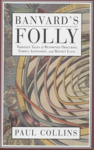 Banvard's Folly: Tales of Renowned Obscurity, Famous Anonymity and Rotten Luck by Paul Collins