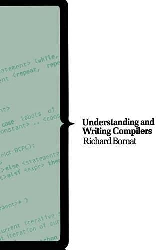 Understanding and Writing Compilers: A Do-it-Yourself Guide by Richard Bornat