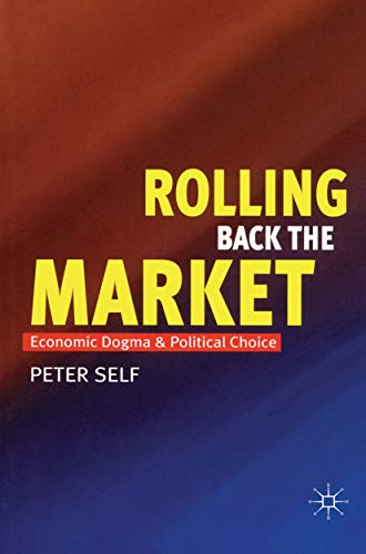 Rolling Back the Market: Economic Dogma and Political Choice by Peter Self