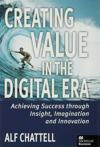 Creating Value in the Digital Era: Achieving Success Through Insight, Imagination and Innovation by Alf Chattell