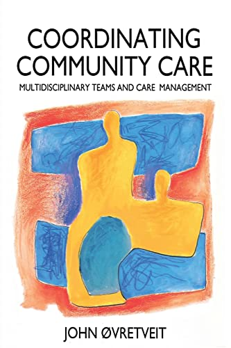 Coordinating Community Care: Multidisciplinary Teams and Care Management by John Ovretveit