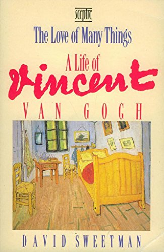The Love of Many Things: Life of Vincent Van Gogh by David Sweetman