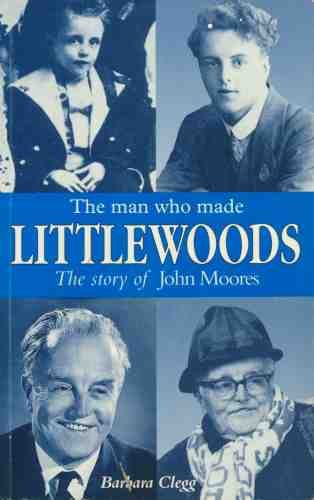 The Man Who Made Littlewoods: The Story of John Moores by Barbara Clegg