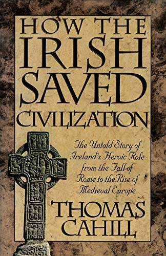 How the Irish Saved Civilisation: The Untold Story of Ireland's Heroic Role from the Fall of Rome to the Rise of Medieval Europe by Thomas Cahill