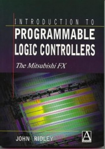 Introduction to Programmable Logic Controllers: The Mitsubishi FX by John E. Ridley