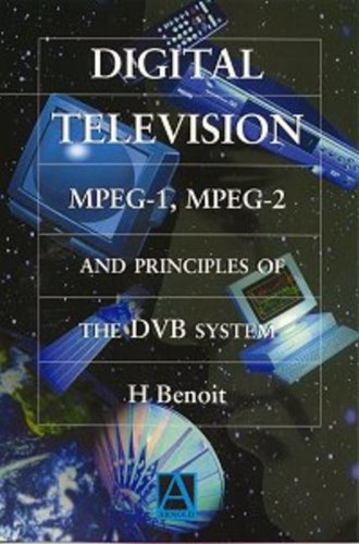 Digital TV: MPEG-1, MPEG-2 and Principles of the DVB System by Herve Benoit