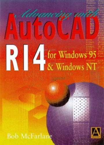 Advancing with Autocad R14 for Windows 95 and Windows NT by Robert McFarlane