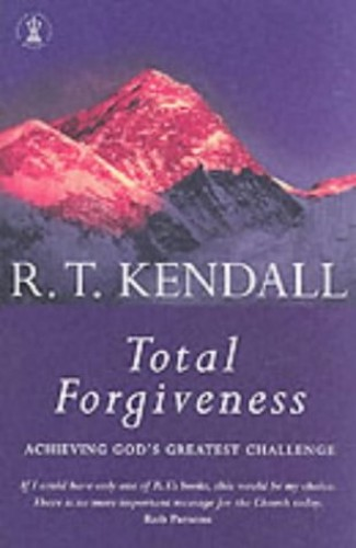 Total Forgiveness: Achieving God's Greatest Challenge by R. T. Kendall