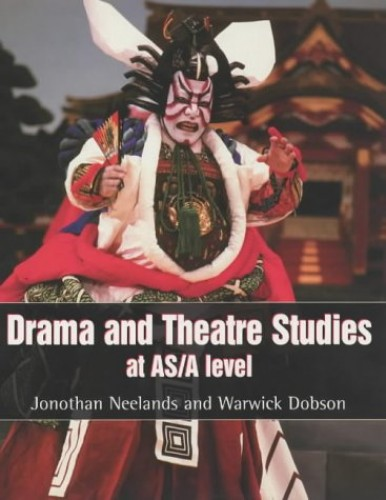 Drama and Theatre Studies at AS and A Level by Jonothan Neelands