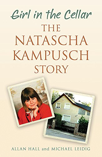 Girl in the Cellar: The Natasha Kampusch Story by Michael Leidig
