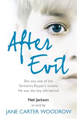 After Evil: She Was One of the Yorkshire Ripper's Victims, He Was the Boy Left Behind by Jane Carter Woodrow