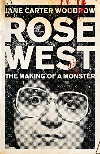 Rose West: The Making of a Monster by Jane Carter Woodrow