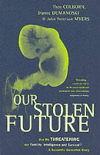 Our Stolen Future: Are We Threatening Our Fertility, Intelligence and Survival? - A Scientific Detective Story by Theo Colborn