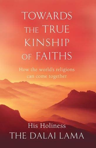 Towards the True Kinship of Faiths: How the World's Religions Can Come Together by His Holiness Tenzin Gyatso the Dalai Lama
