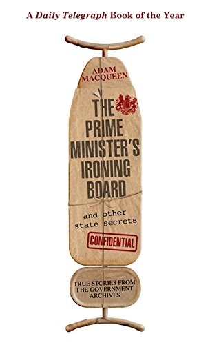 The Prime Minister's Ironing Board and Other State Secrets: True Stories from the Government Archives by Adam Macqueen