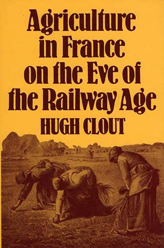 Agriculture in France on the Eve of the Railway Age by Hugh Clout