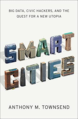 Smart Cities Big Data, Civic Hackers, and the Quest for a New Utopia by Anthony M. Townsend