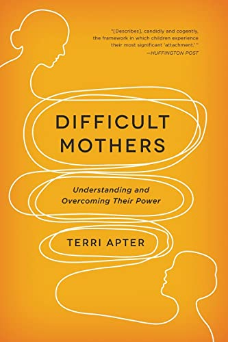 Difficult Mothers: Understanding and Overcoming Their Power by Terri Apter
