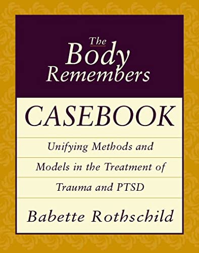 The Body Remembers Casebook: Unifying Methods and Models in the Treatment of Trauma and PTSD by Babette Rothschild