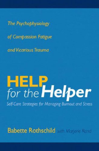 Help for the Helper: The Psychophysiology of Compassion Fatigue and Vicarious Trauma by Babette Rothschild