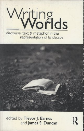 Writing Worlds: Discourse, Text and Metaphor in the Representation of Landscape by Trevor J. Barnes