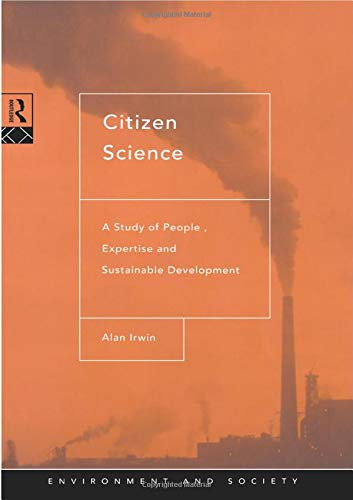Citizen Science: A Study of People, Expertise and Sustainable Development by Alan Irwin