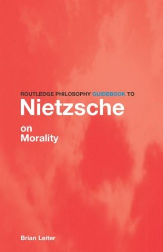 The Routledge Philosophy Guidebook to Nietzsche on Morality by Brian Leiter