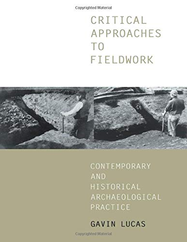 Critical Approaches to Fieldwork: Contemporary and Historical Archaeological Practice by Gavin Lucas