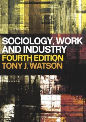 Sociology, Work and Industry by Tony J. Watson