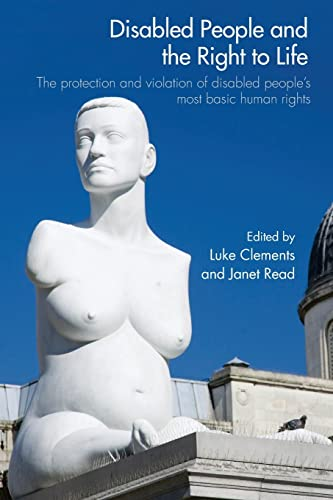 Disabled People and the Right to Life: The Protection and Violation of Disabled People's Most Basic Human Rights by Luke Clements