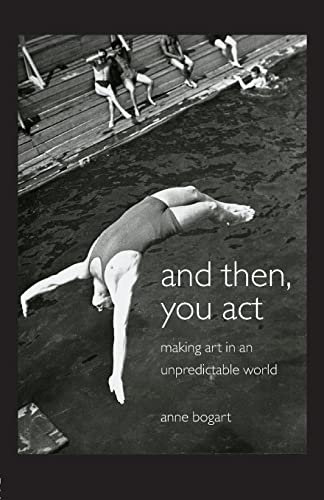 And Then, You Act: Making Art in an Unpredictable World by Anne Bogart