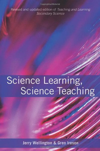 Science Learning, Science Teaching: Contemporary Issues and Practical Approaches by Jerry Wellington