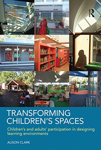 Transforming Children's Spaces: Children's and Adults' Participation in Designing Learning Environments by Alison Clark